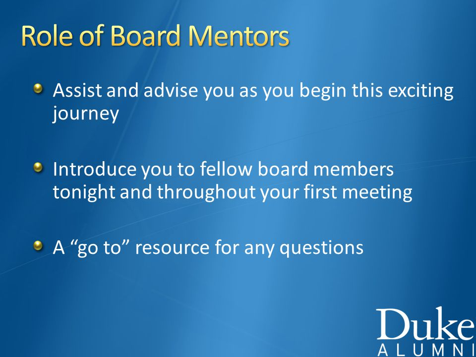 Assist and advise you as you begin this exciting journey Introduce you to fellow board members tonight and throughout your first meeting A go to resource for any questions