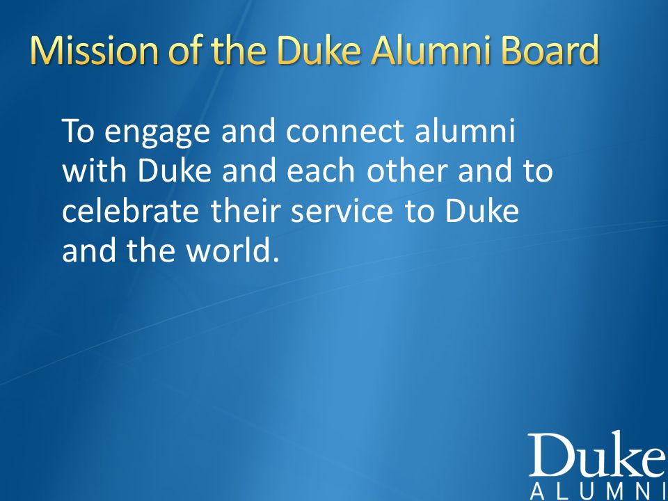 To engage and connect alumni with Duke and each other and to celebrate their service to Duke and the world.