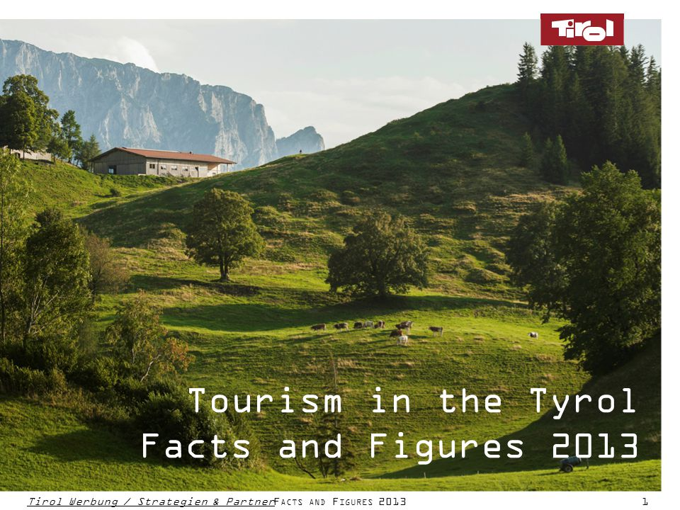 Tourism in the Tyrol Facts and figures 2012 Tirol Werbung / Strategien & PartnerF ACTS AND F IGURES 20131 Tourism in the Tyrol Facts and Figures 2013