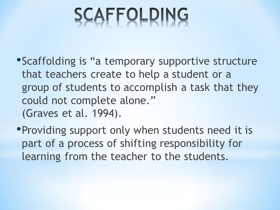Scaffolding is a temporary supportive structure that teachers create to help a student or a group of students to accomplish a task that they could not complete alone. (Graves et al.