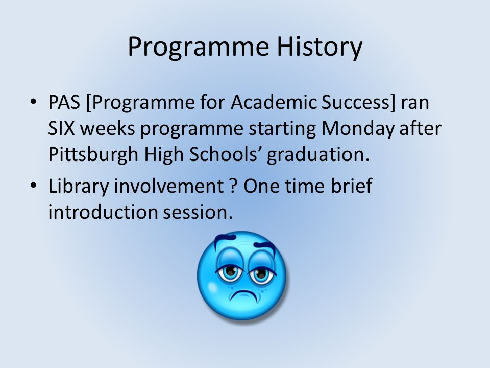 Programme History PAS [Programme for Academic Success] ran SIX weeks programme starting Monday after Pittsburgh High Schools' graduation. Library invo