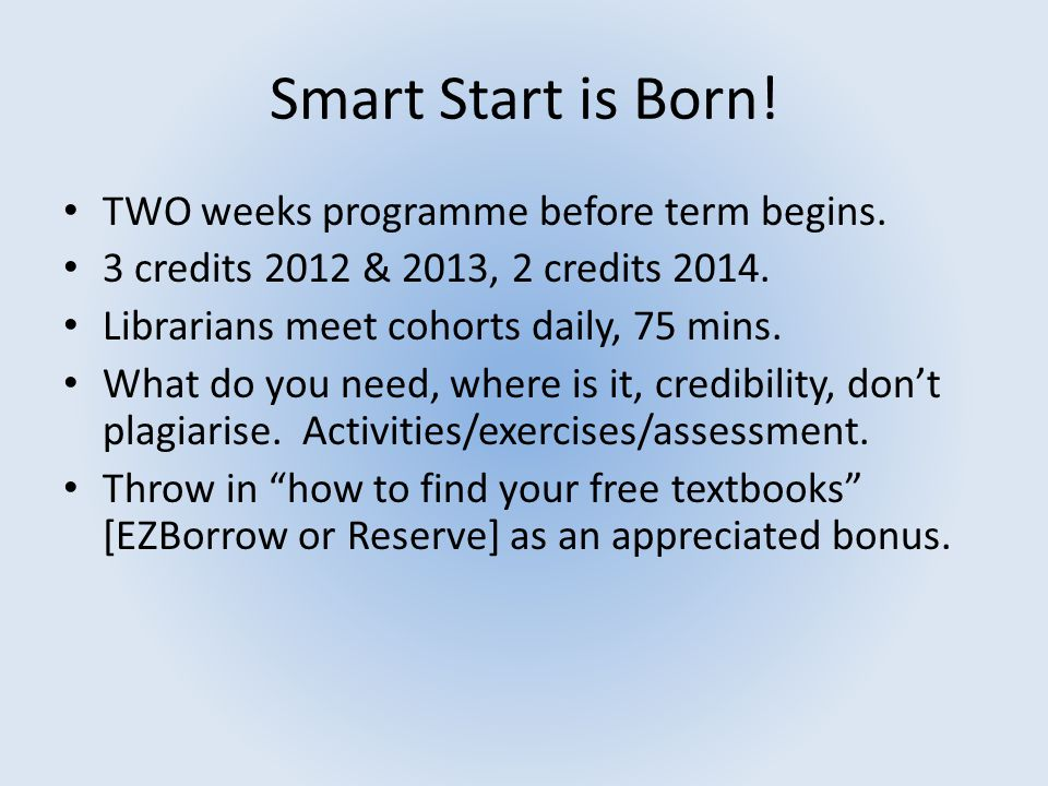 Smart Start is Born! TWO weeks programme before term begins. 3 credits 2012 & 2013, 2 credits 2014. Librarians meet cohorts daily, 75 mins. What do yo