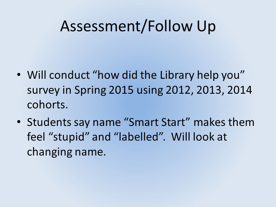"Assessment/Follow Up Will conduct ""how did the Library help you"" survey in Spring 2015 using 2012, 2013, 2014 cohorts. Students say name ""Smart Start"""