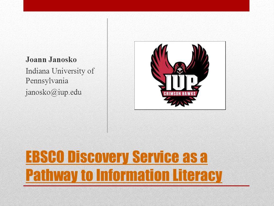 EBSCO Discovery Service as a Pathway to Information Literacy Joann Janosko Indiana University of Pennsylvania janosko@iup.edu