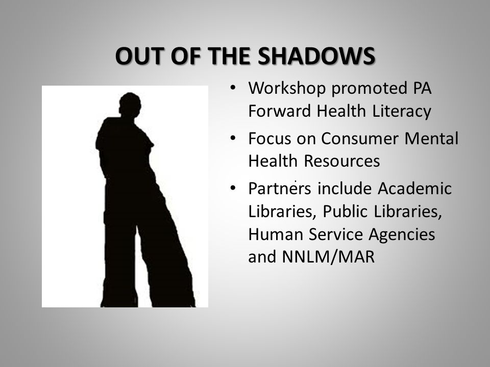 OUT OF THE SHADOWS OUT OF THE SHADOWS Workshop promoted PA Forward Health Literacy Focus on Consumer Mental Health Resources Partners include Academic