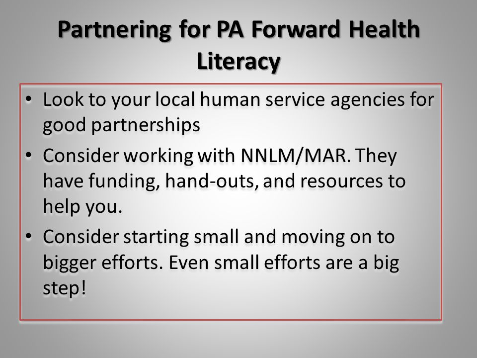 Partnering for PA Forward Health Literacy Look to your local human service agencies for good partnerships Consider working with NNLM/MAR. They have fu