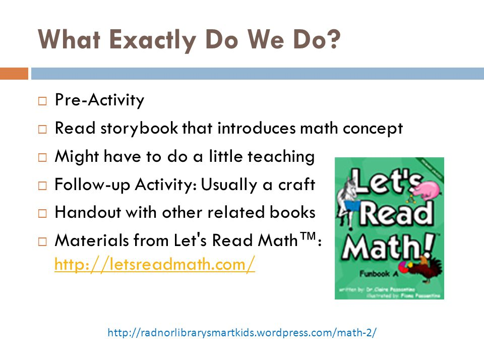 What Exactly Do We Do?  Pre-Activity  Read storybook that introduces math concept  Might have to do a little teaching  Follow-up Activity: Usually