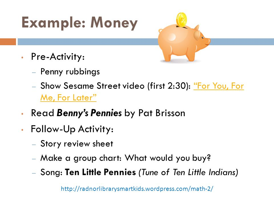 "Example: Money Pre-Activity: – Penny rubbings – Show Sesame Street video (first 2:30): ""For You, For Me, For Later""""For You, For Me, For Later"" Read B"