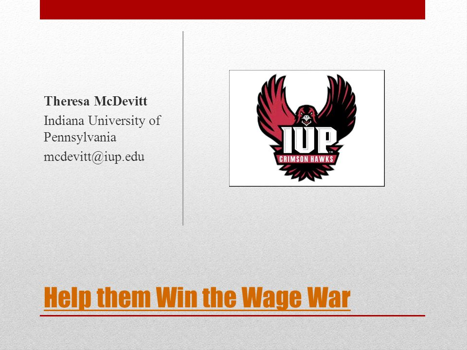 Help them Win the Wage War Theresa McDevitt Indiana University of Pennsylvania mcdevitt@iup.edu