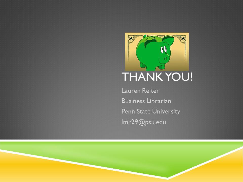 THANK YOU! Lauren Reiter Business Librarian Penn State University lmr29@psu.edu