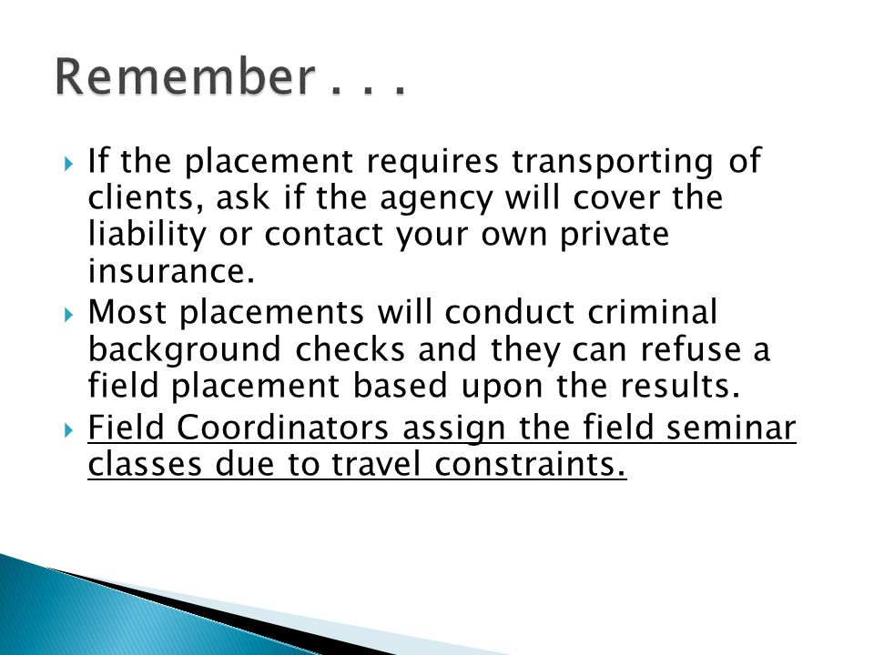  If the placement requires transporting of clients, ask if the agency will cover the liability or contact your own private insurance.  Most placemen