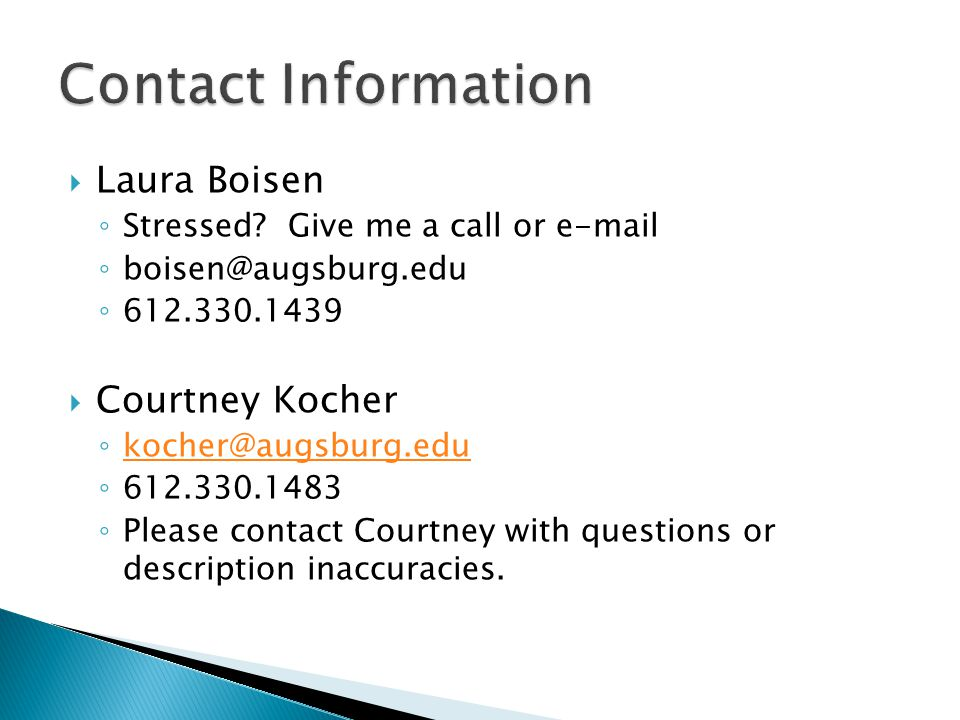  Laura Boisen ◦ Stressed? Give me a call or e-mail ◦ boisen@augsburg.edu ◦ 612.330.1439  Courtney Kocher ◦ kocher@augsburg.edu kocher@augsburg.edu ◦