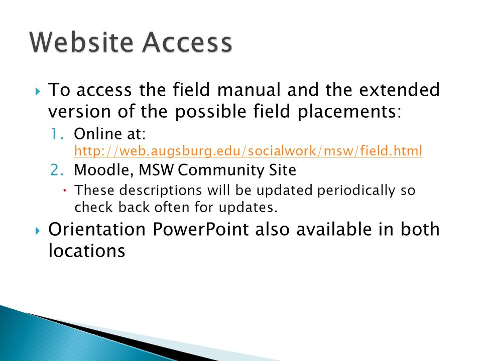  To access the field manual and the extended version of the possible field placements: 1.Online at: http://web.augsburg.edu/socialwork/msw/field.html