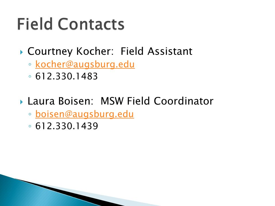  Courtney Kocher: Field Assistant ◦ kocher@augsburg.edu kocher@augsburg.edu ◦ 612.330.1483  Laura Boisen: MSW Field Coordinator ◦ boisen@augsburg.edu boisen@augsburg.edu ◦ 612.330.1439 Field Contacts