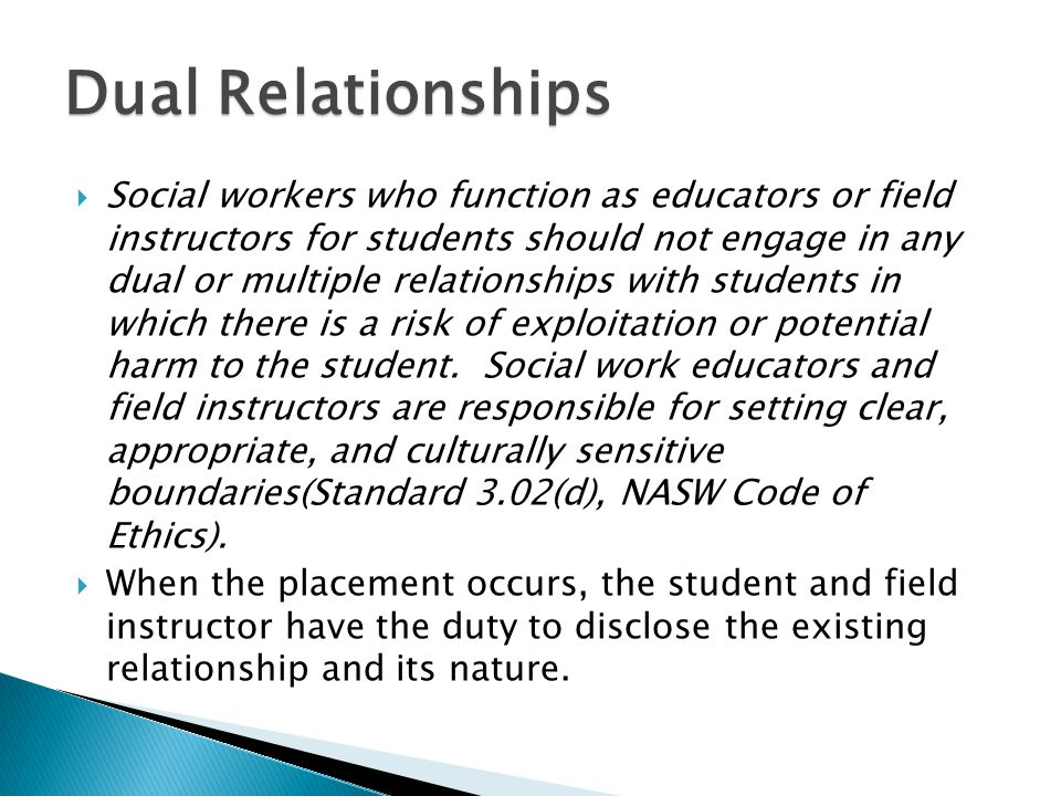  Social workers who function as educators or field instructors for students should not engage in any dual or multiple relationships with students in