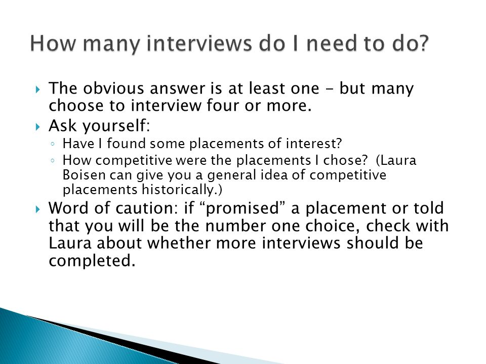  The obvious answer is at least one - but many choose to interview four or more.  Ask yourself: ◦ Have I found some placements of interest? ◦ How co