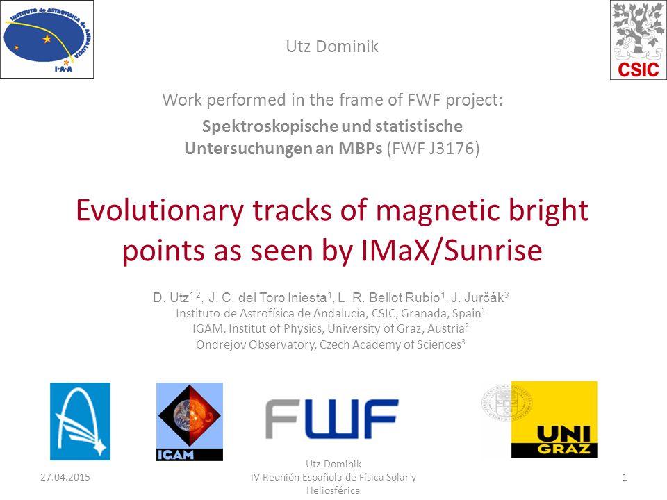 Evolutionary tracks of magnetic bright points as seen by IMaX/Sunrise Utz Dominik Work performed in the frame of FWF project: Spektroskopische und statistische Untersuchungen an MBPs (FWF J3176) 27.04.20151 Utz Dominik IV Reunión Española de Física Solar y Heliosférica D.