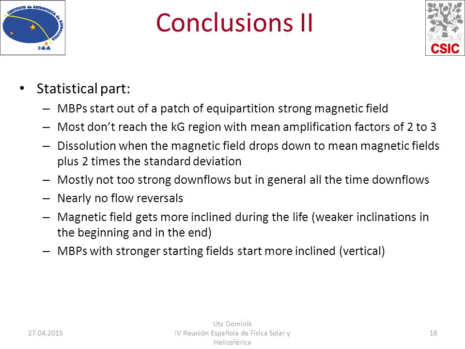 Conclusions II Statistical part: – MBPs start out of a patch of equipartition strong magnetic field – Most don't reach the kG region with mean amplification factors of 2 to 3 – Dissolution when the magnetic field drops down to mean magnetic fields plus 2 times the standard deviation – Mostly not too strong downflows but in general all the time downflows – Nearly no flow reversals – Magnetic field gets more inclined during the life (weaker inclinations in the beginning and in the end) – MBPs with stronger starting fields start more inclined (vertical) 27.04.2015 Utz Dominik IV Reunión Española de Física Solar y Heliosférica 16