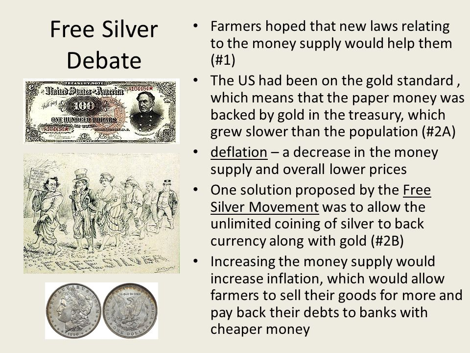 Free Silver Debate Farmers hoped that new laws relating to the money supply would help them (#1) The US had been on the gold standard, which means tha