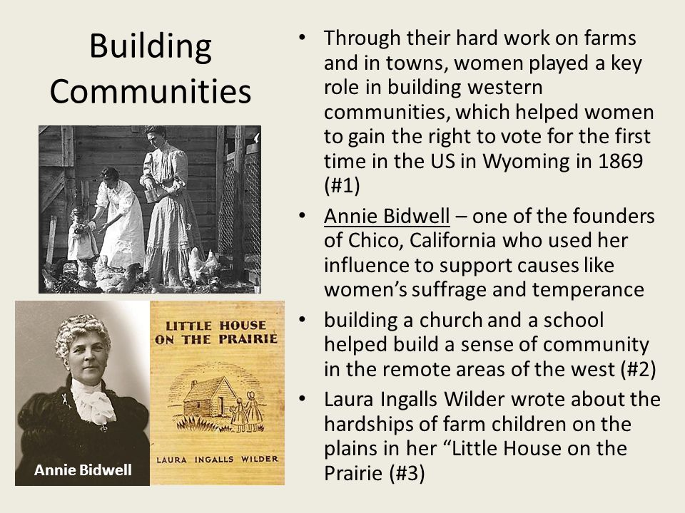 Building Communities Through their hard work on farms and in towns, women played a key role in building western communities, which helped women to gai
