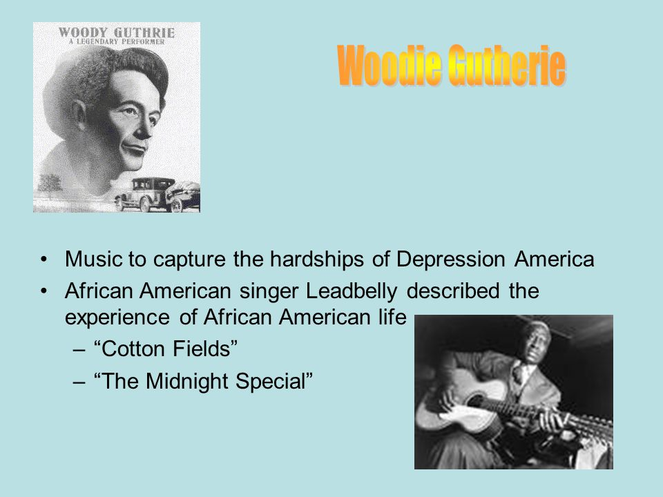 Music to capture the hardships of Depression America African American singer Leadbelly described the experience of African American life – Cotton Fields – The Midnight Special