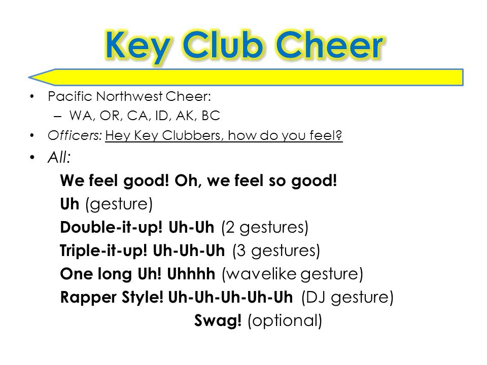 Pacific Northwest Cheer: – WA, OR, CA, ID, AK, BC Officers: Hey Key Clubbers, how do you feel.