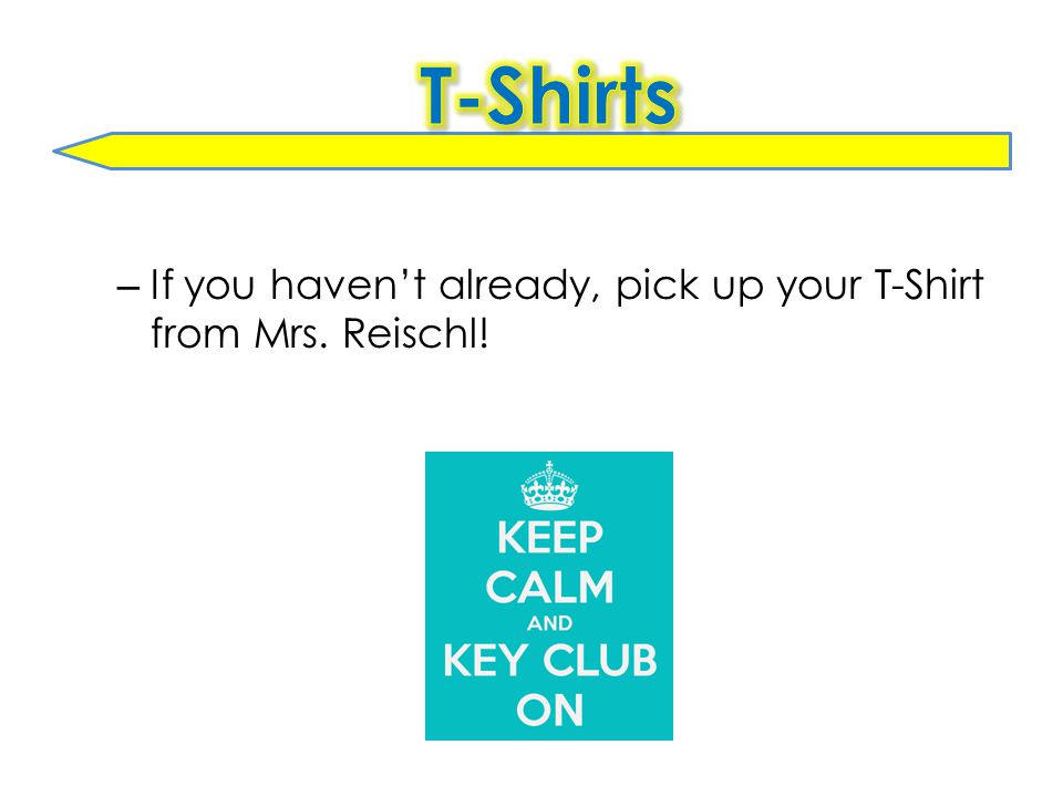 – If you haven't already, pick up your T-Shirt from Mrs. Reischl!
