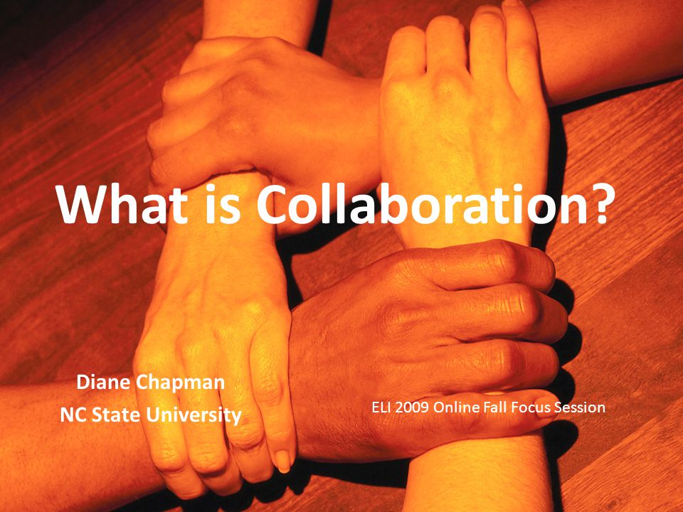 What is Collaboration Diane Chapman NC State University ELI 2009 Online Fall Focus Session