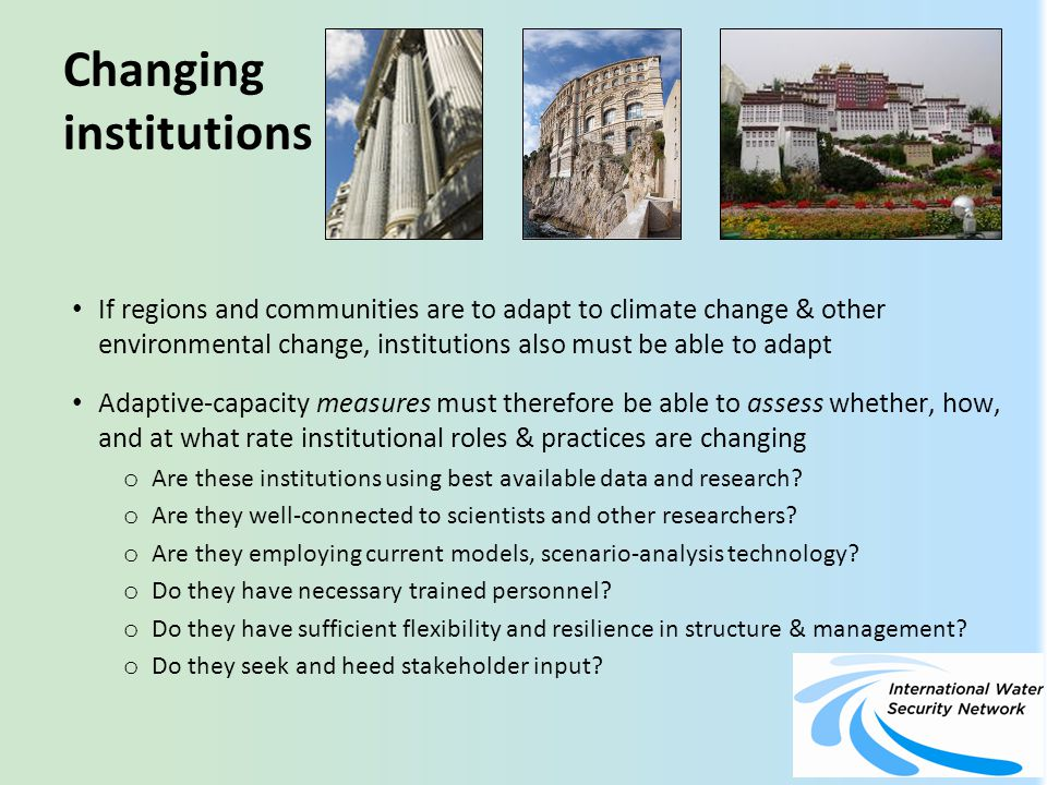 Changing institutions If regions and communities are to adapt to climate change & other environmental change, institutions also must be able to adapt Adaptive-capacity measures must therefore be able to assess whether, how, and at what rate institutional roles & practices are changing o Are these institutions using best available data and research.