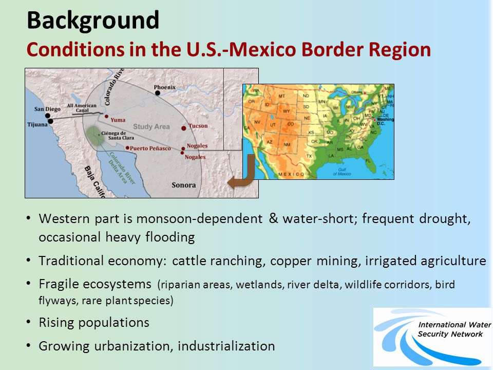 Background Conditions in the U.S.-Mexico Border Region Western part is monsoon-dependent & water-short; frequent drought,occasional heavy flooding Traditional economy: cattle ranching, copper mining, irrigated agriculture Fragile ecosystems (riparian areas, wetlands, river delta, wildlife corridors, bird flyways, rare plant species) Rising populations Growing urbanization, industrialization