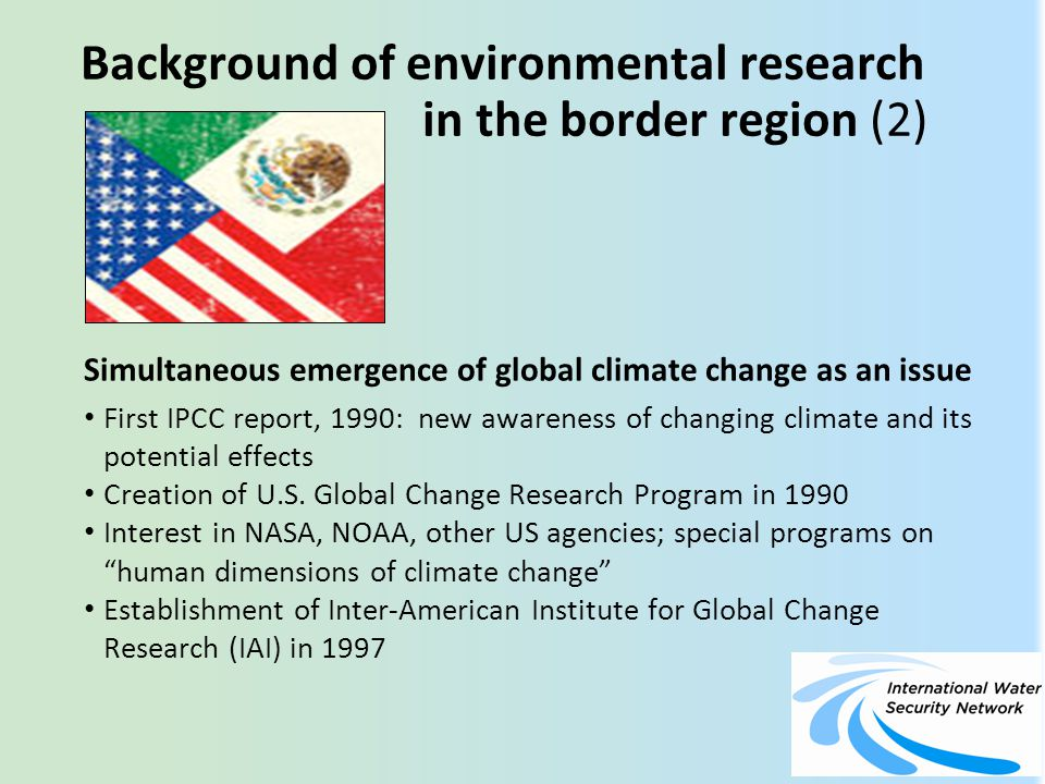 Background of environmental research in the border region (2) Simultaneous emergence of global climate change as an issue First IPCC report, 1990: new awareness of changing climate and its potential effects Creation of U.S.