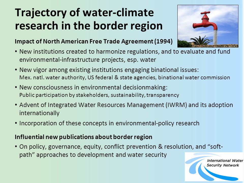 Trajectory of water-climate research in the border region (2) Joining of two agendas (water policy & climate info) has led to: Acknowledgment of inter-relatedness of two topics New consensus about how to conduct water-climate research in the border region—involve decisionmakers and policymakers in definition of research questions, and in helping to define answers and solutions Recognition of need to understand & distinguish between risk, vulnerability, mitigation, and adaptation Funding made available by U.S.