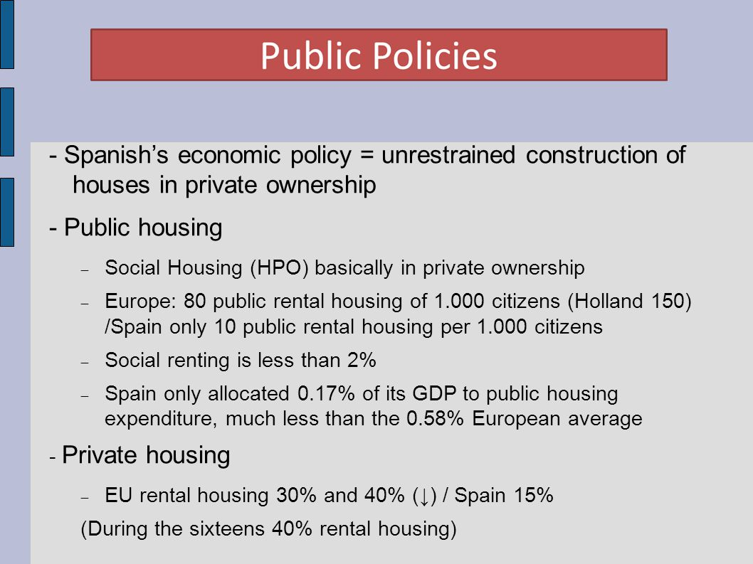 - Spanish's economic policy = unrestrained construction of houses in private ownership - Public housing  Social Housing (HPO) basically in private ownership  Europe: 80 public rental housing of 1.000 citizens (Holland 150) /Spain only 10 public rental housing per 1.000 citizens  Social renting is less than 2%  Spain only allocated 0.17% of its GDP to public housing expenditure, much less than the 0.58% European average - Private housing  EU rental housing 30% and 40% (↓) / Spain 15% (During the sixteens 40% rental housing)