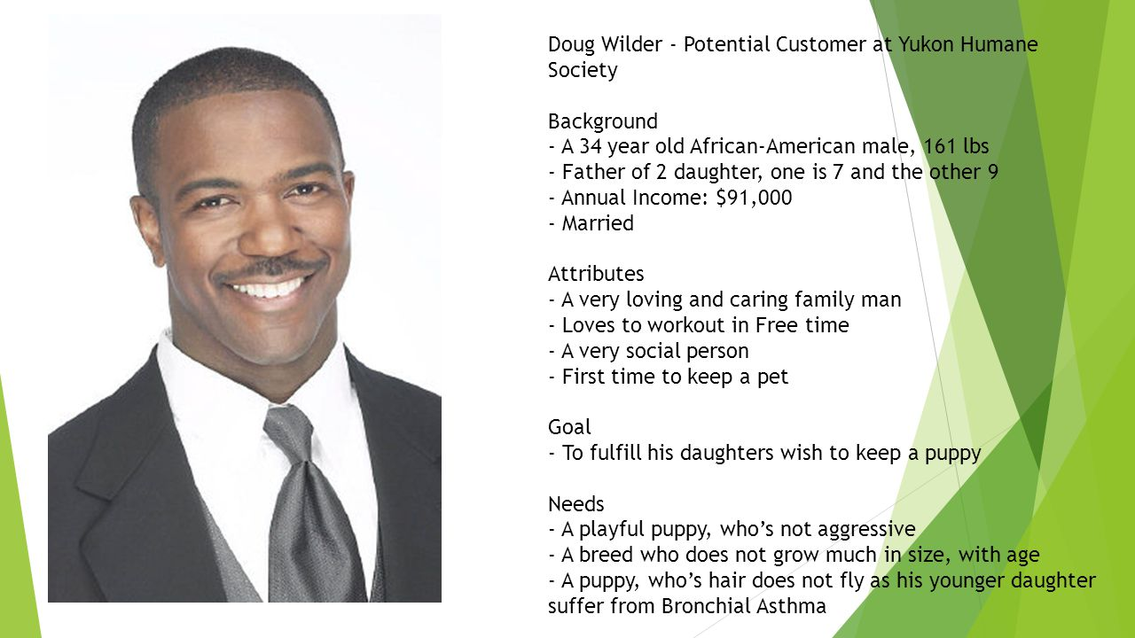 Doug Wilder - Potential Customer at Yukon Humane Society Background - A 34 year old African-American male, 161 lbs - Father of 2 daughter, one is 7 and the other 9 - Annual Income: $91,000 - Married Attributes - A very loving and caring family man - Loves to workout in Free time - A very social person - First time to keep a pet Goal - To fulfill his daughters wish to keep a puppy Needs - A playful puppy, who's not aggressive - A breed who does not grow much in size, with age - A puppy, who's hair does not fly as his younger daughter suffer from Bronchial Asthma