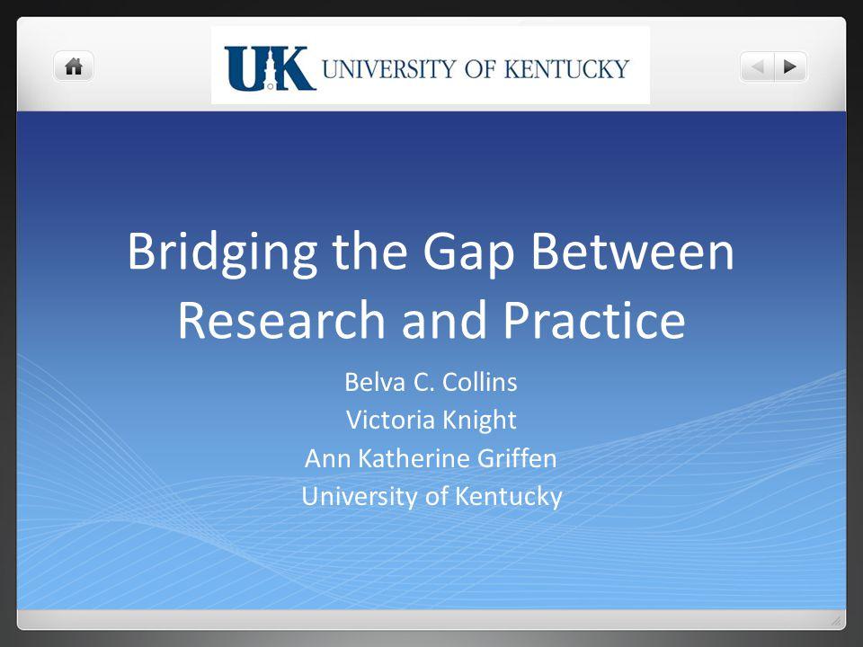 Bridging the Gap Between Research and Practice Belva C. Collins Victoria Knight Ann Katherine Griffen University of Kentucky
