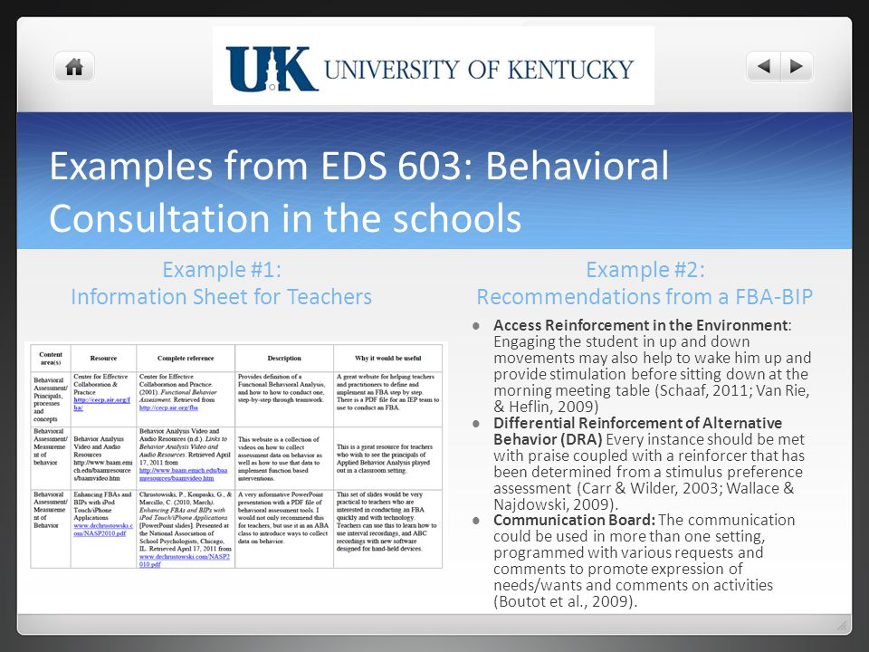 Examples from EDS 603: Behavioral Consultation in the schools Example #1: Information Sheet for Teachers Example #2: Recommendations from a FBA-BIP Access Reinforcement in the Environment: Engaging the student in up and down movements may also help to wake him up and provide stimulation before sitting down at the morning meeting table (Schaaf, 2011; Van Rie, & Heflin, 2009) Differential Reinforcement of Alternative Behavior (DRA) Every instance should be met with praise coupled with a reinforcer that has been determined from a stimulus preference assessment (Carr & Wilder, 2003; Wallace & Najdowski, 2009).
