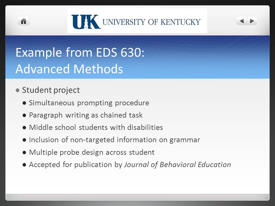 Example from EDS 630: Advanced Methods Student project Simultaneous prompting procedure Paragraph writing as chained task Middle school students with disabilities Inclusion of non-targeted information on grammar Multiple probe design across student Accepted for publication by Journal of Behavioral Education