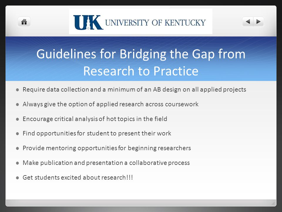 Guidelines for Bridging the Gap from Research to Practice Require data collection and a minimum of an AB design on all applied projects Always give the option of applied research across coursework Encourage critical analysis of hot topics in the field Find opportunities for student to present their work Provide mentoring opportunities for beginning researchers Make publication and presentation a collaborative process Get students excited about research!!!
