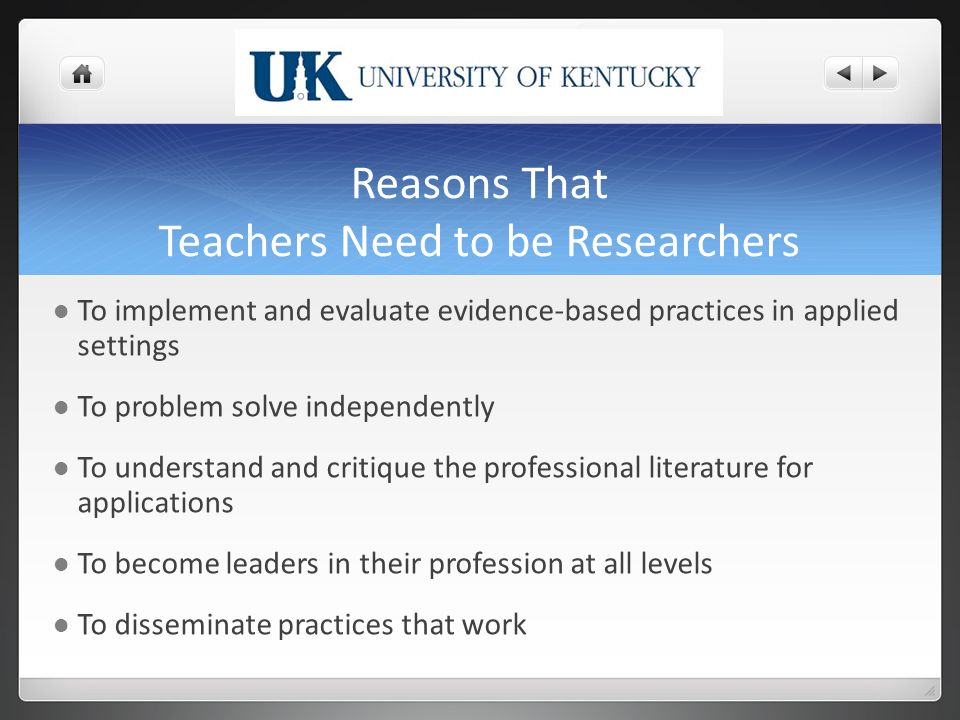 Reasons That Teachers Need to be Researchers To implement and evaluate evidence-based practices in applied settings To problem solve independently To understand and critique the professional literature for applications To become leaders in their profession at all levels To disseminate practices that work