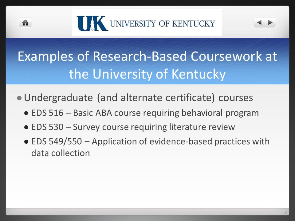 Examples of Research-Based Coursework at the University of Kentucky Undergraduate (and alternate certificate) courses EDS 516 – Basic ABA course requiring behavioral program EDS 530 – Survey course requiring literature review EDS 549/550 – Application of evidence-based practices with data collection