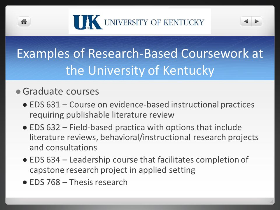 Examples of Research-Based Coursework at the University of Kentucky Graduate courses EDS 631 – Course on evidence-based instructional practices requiring publishable literature review EDS 632 – Field-based practica with options that include literature reviews, behavioral/instructional research projects and consultations EDS 634 – Leadership course that facilitates completion of capstone research project in applied setting EDS 768 – Thesis research