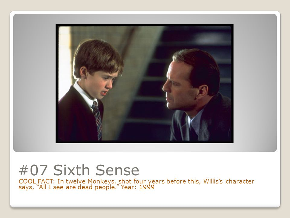 #07 Sixth Sense COOL FACT: In twelve Monkeys, shot four years before this, Willis's character says, All I see are dead people. Year: 1999