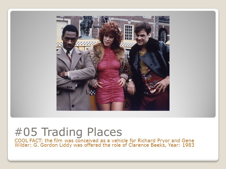 #05 Trading Places COOL FACT: the film was conceived as a vehicle for Richard Pryor and Gene Wilder; G.