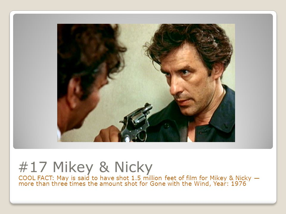 #17 Mikey & Nicky COOL FACT: May is said to have shot 1.5 million feet of film for Mikey & Nicky — more than three times the amount shot for Gone with the Wind, Year: 1976