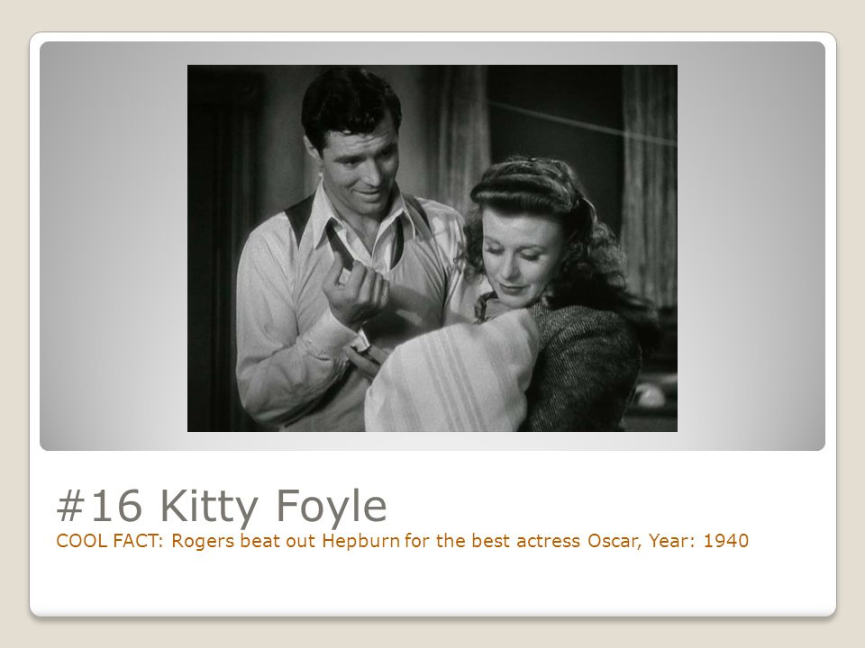 #16 Kitty Foyle COOL FACT: Rogers beat out Hepburn for the best actress Oscar, Year: 1940