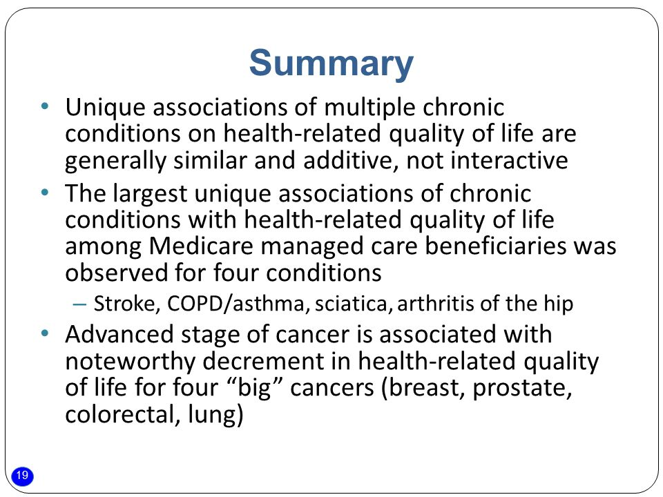 19 Summary Unique associations of multiple chronic conditions on health-related quality of life are generally similar and additive, not interactive The largest unique associations of chronic conditions with health-related quality of life among Medicare managed care beneficiaries was observed for four conditions – Stroke, COPD/asthma, sciatica, arthritis of the hip Advanced stage of cancer is associated with noteworthy decrement in health-related quality of life for four big cancers (breast, prostate, colorectal, lung)