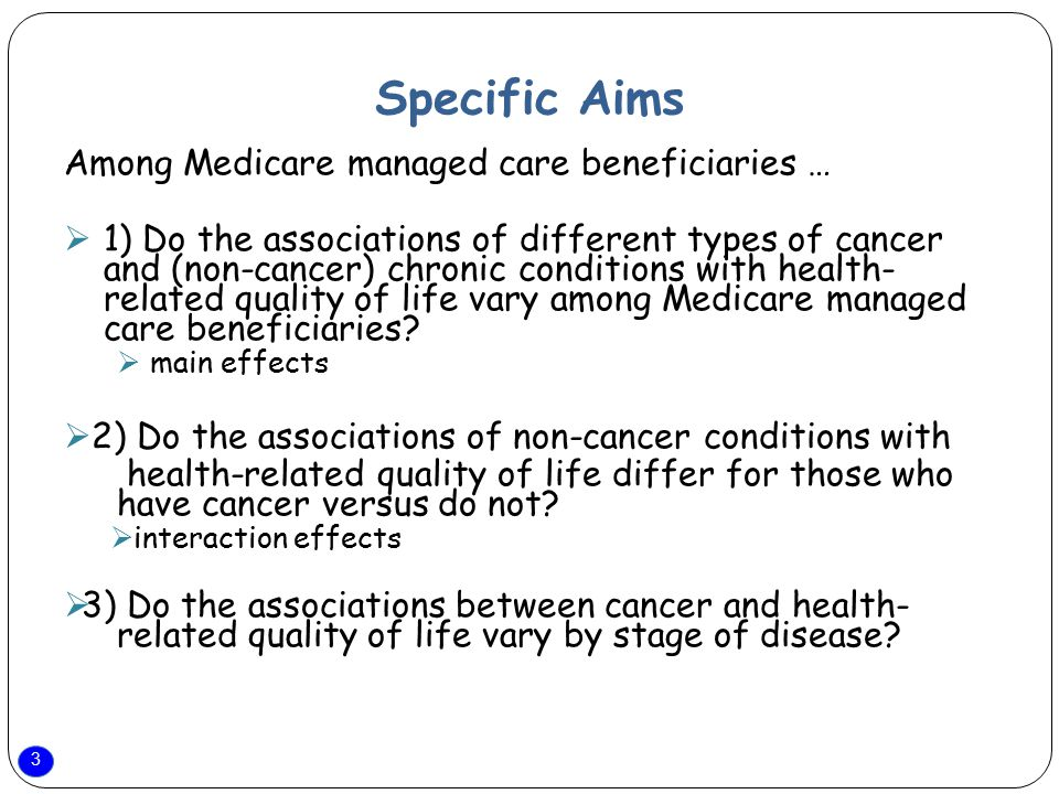 3 Specific Aims Among Medicare managed care beneficiaries …  1) Do the associations of different types of cancer and (non-cancer) chronic conditions with health- related quality of life vary among Medicare managed care beneficiaries.