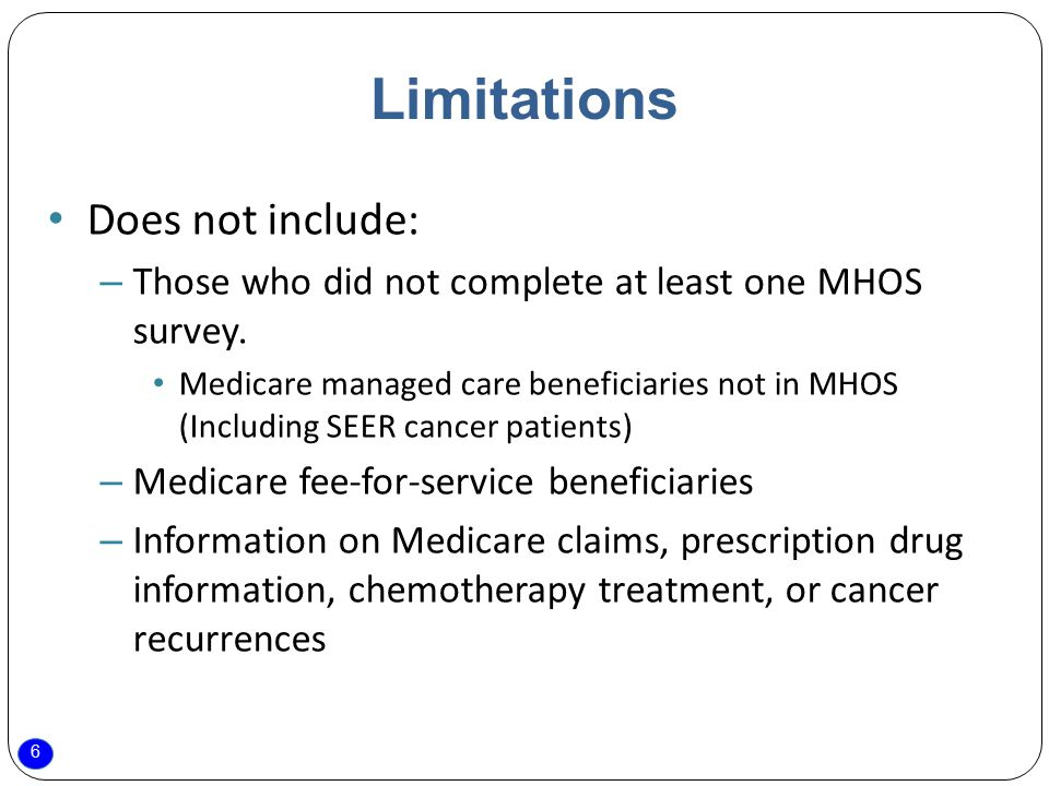 6 Limitations Does not include: – Those who did not complete at least one MHOS survey. Medicare managed care beneficiaries not in MHOS (Including SEER