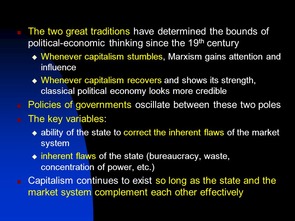 The two great traditions have determined the bounds of political-economic thinking since the 19 th century  Whenever capitalism stumbles, Marxism gains attention and influence  Whenever capitalism recovers and shows its strength, classical political economy looks more credible Policies of governments oscillate between these two poles The key variables:  ability of the state to correct the inherent flaws of the market system  inherent flaws of the state (bureaucracy, waste, concentration of power, etc.) Capitalism continues to exist so long as the state and the market system complement each other effectively