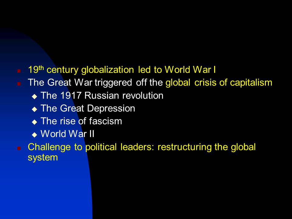 19 th century globalization led to World War I The Great War triggered off the global crisis of capitalism  The 1917 Russian revolution  The Great Depression  The rise of fascism  World War II Challenge to political leaders: restructuring the global system